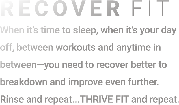When it's time to sleep, when it's your day off, between workouts and anytime in between-you need to recover better to breakdown and improve even further. Rinse and repeat... THRIVE FIT and repeat.
