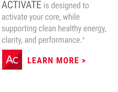 ACTIVATE is designed to activate your core, while supporting clean healthy energy, clarity, and performance.+                     LEARN MORE