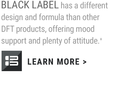 BLACK LABEL is the latest addition to the DFT family, offering mood elevation, and of course, plenty of attitude.+                     LEARN MORE