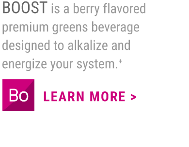 BOOST is a berry flavored premium greens beverage designed to alkalize and energize your system.+                     LEARN MORE