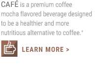 CAFÉ is a premium coffee mocha flavored beverage designed to be a healthier and more nutritious alternative to coffee.                     LEARN MORE