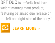 DFT DUO is Le-Vel's first true weight management product, featuring balanced duo release on the left and right side of the body.+                     LEARN MORE