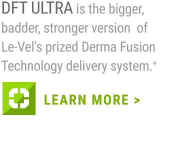 DFT ULTRA is the bigger, badder, stronger version of Le-Vel's prized Derma Fusion Technology delivery system.+                         LEARN MORE