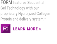 FORM features Sequential Gel Technology with our proprietary Hydrolyzed Collagen Protein.+                     LEARN MORE