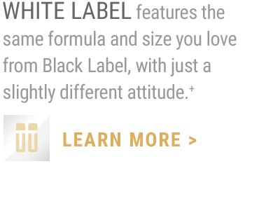 WHITE LABEL features the same formula and size you love from Black Label, with just a slightly different attitude.