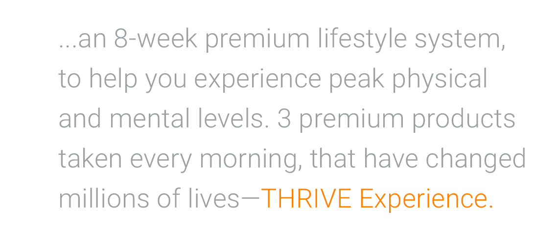 The THRIVE Experience is an 8-week premium lifestyle system, to help you experience peak physical and mental levels. 3 premium products taken every morning, that have changed millions of lives—THRIVE Experience.